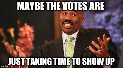 Steve Harvey Meme | MAYBE THE VOTES ARE JUST TAKING TIME TO SHOW UP | image tagged in memes,steve harvey | made w/ Imgflip meme maker
