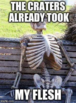 Waiting Skeleton Meme | THE CRATERS ALREADY TOOK MY FLESH | image tagged in memes,waiting skeleton | made w/ Imgflip meme maker
