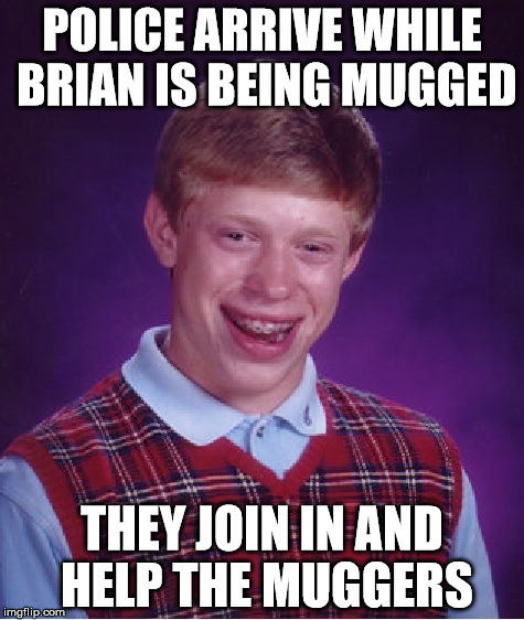 Bad Luck Brian Meme | POLICE ARRIVE WHILE BRIAN IS BEING MUGGED THEY JOIN IN AND HELP THE MUGGERS | image tagged in memes,bad luck brian | made w/ Imgflip meme maker