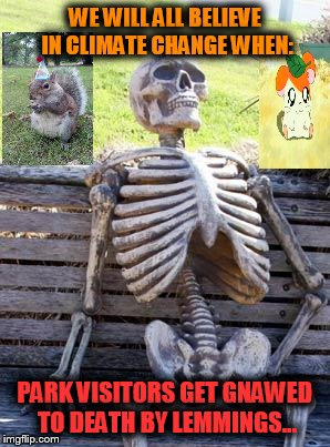 We all believe climate change when: 001 | WE WILL ALL BELIEVE IN CLIMATE CHANGE WHEN: PARK VISITORS GET GNAWED TO DEATH BY LEMMINGS... | image tagged in memes,waiting skeleton,climate change,lemmings | made w/ Imgflip meme maker