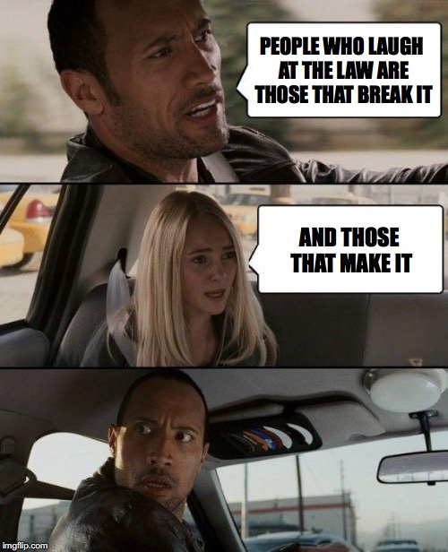 The Rock Driving Meme | PEOPLE WHO LAUGH AT THE LAW ARE THOSE THAT BREAK IT AND THOSE THAT MAKE IT | image tagged in memes,the rock driving,law | made w/ Imgflip meme maker