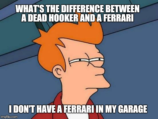 Futurama Fry Meme | WHAT'S THE DIFFERENCE BETWEEN A DEAD HOOKER AND A FERRARI I DON'T HAVE A FERRARI IN MY GARAGE | image tagged in memes,futurama fry | made w/ Imgflip meme maker
