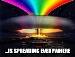 ...IS SPREADING EVERYWHERE | image tagged in memes,nuclear explosion,nuclear rainbow | made w/ Imgflip meme maker