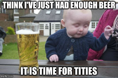 THINK I'VE JUST HAD ENOUGH BEER IT IS TIME FOR TITIES | made w/ Imgflip meme maker