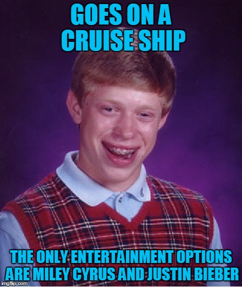 Bad Luck Brian Wayfarer, Chapter 4: Trouble on the Open Seas |  GOES ON A CRUISE SHIP; THE ONLY ENTERTAINMENT OPTIONS ARE MILEY CYRUS AND JUSTIN BIEBER | image tagged in memes,bad luck brian,travel,bad luck brian wayfarer,cruise,justin bieber | made w/ Imgflip meme maker