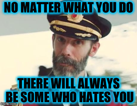 NO MATTER WHAT YOU DO THERE WILL ALWAYS BE SOME WHO HATES YOU | image tagged in memes,captain obvious,acim,love,wisdom | made w/ Imgflip meme maker
