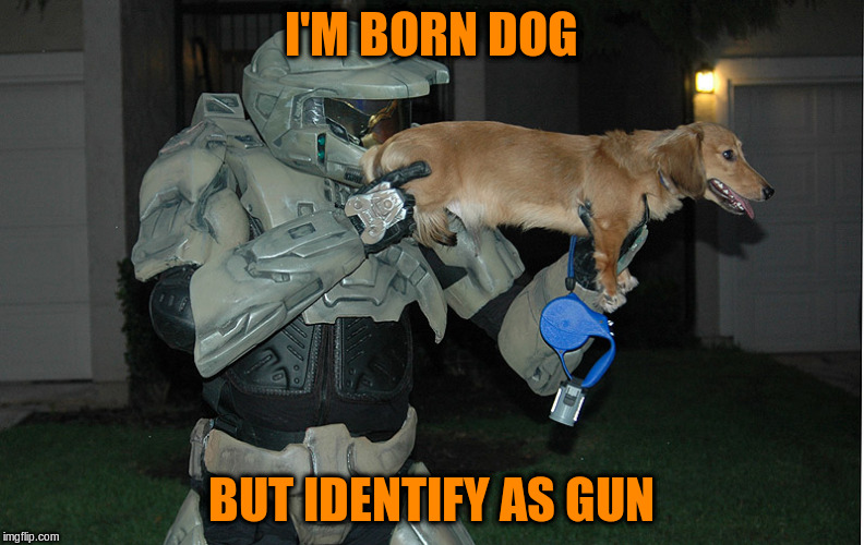 I'M BORN DOG BUT IDENTIFY AS GUN | made w/ Imgflip meme maker