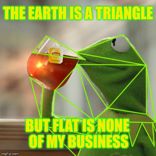 Everyone is wrong! | THE EARTH IS A TRIANGLE BUT FLAT IS NONE OF MY BUSINESS | image tagged in kermit triangles,flat earth,sarcasm,joke | made w/ Imgflip meme maker