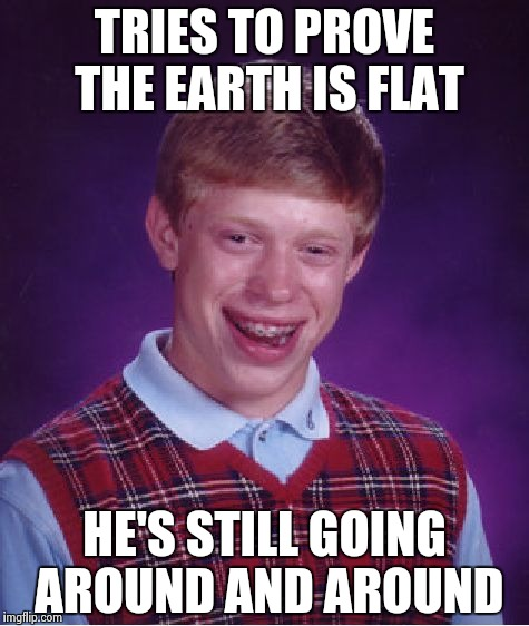 Bad Luck Brian Meme | TRIES TO PROVE THE EARTH IS FLAT HE'S STILL GOING AROUND AND AROUND | image tagged in memes,bad luck brian | made w/ Imgflip meme maker