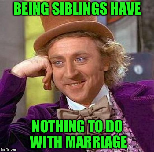 Creepy Condescending Wonka Meme | BEING SIBLINGS HAVE NOTHING TO DO WITH MARRIAGE | image tagged in memes,creepy condescending wonka | made w/ Imgflip meme maker