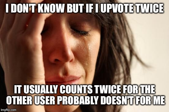 First World Problems Meme | I DON'T KNOW BUT IF I UPVOTE TWICE IT USUALLY COUNTS TWICE FOR THE OTHER USER PROBABLY DOESN'T FOR ME | image tagged in memes,first world problems | made w/ Imgflip meme maker