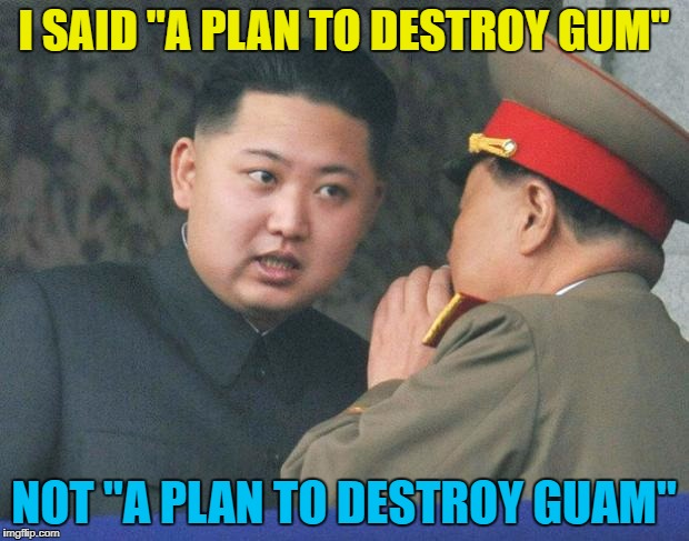 "He doesn't like gum - it makes a mess of the streets :) | I SAID ""A PLAN TO DESTROY GUM"" NOT ""A PLAN TO DESTROY GUAM"" 