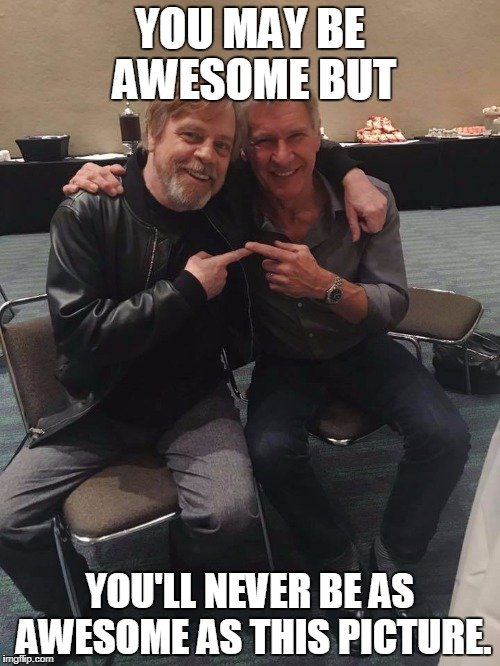 YOU MAY BE AWESOME BUT YOU'LL NEVER BE AS AWESOME AS THIS PICTURE. | image tagged in mark hamill and harrison ford | made w/ Imgflip meme maker