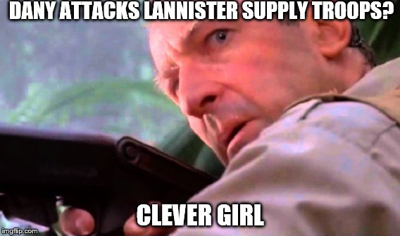When you saw the latest GoT episode | DANY ATTACKS LANNISTER SUPPLY TROOPS? CLEVER GIRL | image tagged in game of thrones | made w/ Imgflip meme maker