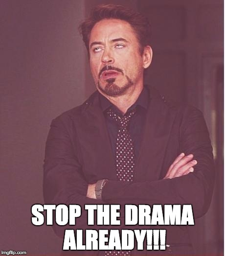 Face You Make Robert Downey Jr Meme | STOP THE DRAMA ALREADY!!! | image tagged in memes,face you make robert downey jr | made w/ Imgflip meme maker