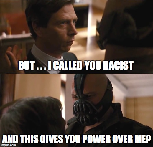 is bane a racist?? | BUT . . . I CALLED YOU RACIST AND THIS GIVES YOU POWER OVER ME? | image tagged in racism,batman slapping robin,one does not simply,politics,donald trump | made w/ Imgflip meme maker