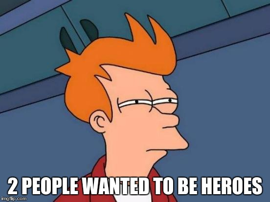 Futurama Fry Meme | 2 PEOPLE WANTED TO BE HEROES | image tagged in memes,futurama fry | made w/ Imgflip meme maker