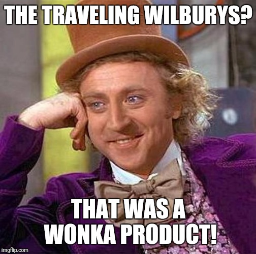 Creepy Condescending Wonka Meme | THE TRAVELING WILBURYS? THAT WAS A WONKA PRODUCT! | image tagged in memes,creepy condescending wonka | made w/ Imgflip meme maker