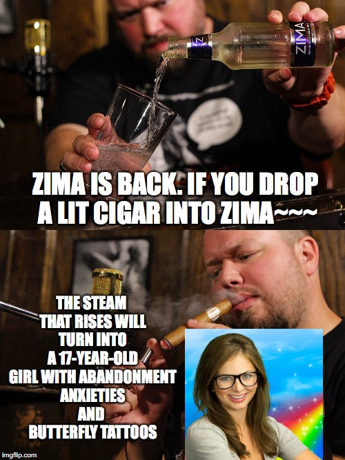 Like Magic |  THE STEAM THAT RISES WILL TURN INTO A 17-YEAR-OLD GIRL WITH ABANDONMENT ANXIETIES AND  BUTTERFLY TATTOOS; ZIMA IS BACK. IF YOU DROP A LIT CIGAR INTO ZIMA~~~ | image tagged in zima,girl,abandonment,anxieties,butterfly,tattoos | made w/ Imgflip meme maker