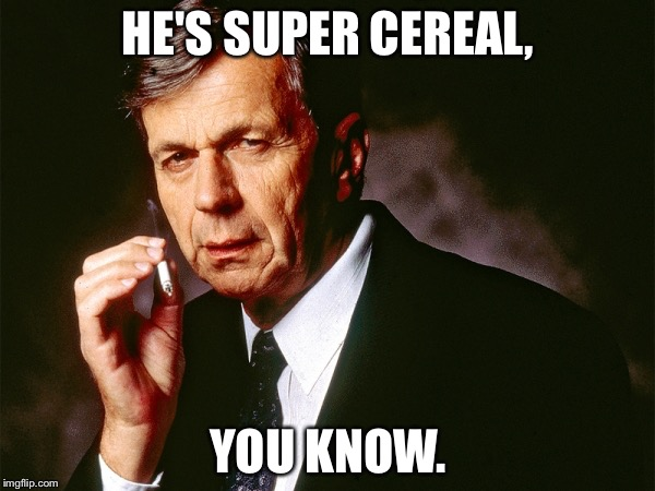 Cigarette Smoking Man | HE'S SUPER CEREAL, YOU KNOW. | image tagged in cigarette smoking man | made w/ Imgflip meme maker