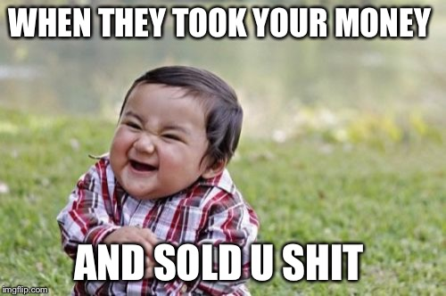 Evil Toddler Meme | WHEN THEY TOOK YOUR MONEY AND SOLD U SHIT | image tagged in memes,evil toddler | made w/ Imgflip meme maker