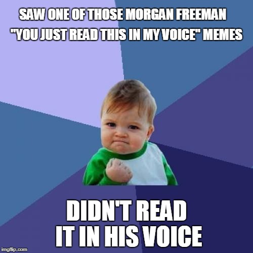 "Not this time Morgan! | SAW ONE OF THOSE MORGAN FREEMAN DIDN'T READ IT IN HIS VOICE ""YOU JUST READ THIS IN MY VOICE"" MEMES 