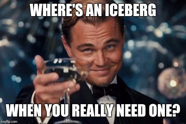 Leonardo Dicaprio Cheers Meme | WHERE'S AN ICEBERG WHEN YOU REALLY NEED ONE? | image tagged in memes,leonardo dicaprio cheers | made w/ Imgflip meme maker