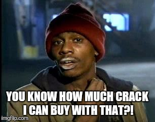 Y'all Got Any More Of That Meme | YOU KNOW HOW MUCH CRACK I CAN BUY WITH THAT?! | image tagged in memes,yall got any more of | made w/ Imgflip meme maker