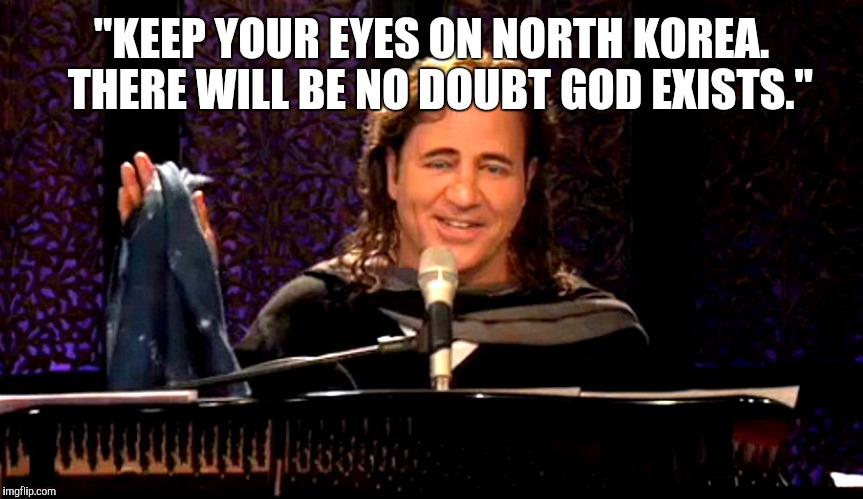 """KEEP YOUR EYES ON NORTH KOREA.  THERE WILL BE NO DOUBT GOD EXISTS."" 