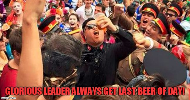 GLORIOUS LEADER ALWAYS GET LAST BEER OF DAY! | made w/ Imgflip meme maker