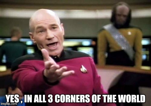 Picard Wtf Meme | YES , IN ALL 3 CORNERS OF THE WORLD | image tagged in memes,picard wtf | made w/ Imgflip meme maker