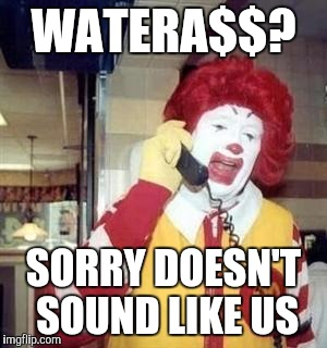 Ronald McDonald Temp | WATERA$$? SORRY DOESN'T SOUND LIKE US | image tagged in ronald mcdonald temp | made w/ Imgflip meme maker