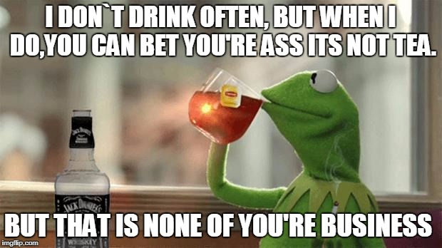 I DON`T DRINK OFTEN, BUT WHEN I DO,YOU CAN BET YOU'RE ASS ITS NOT TEA. BUT THAT IS NONE OF YOU'RE BUSINESS | image tagged in kermit drinking jack daniels | made w/ Imgflip meme maker