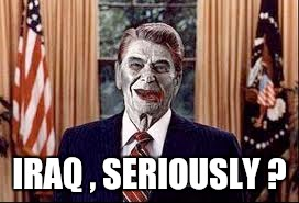 Zombie Reagan | IRAQ , SERIOUSLY ? | image tagged in zombie reagan | made w/ Imgflip meme maker