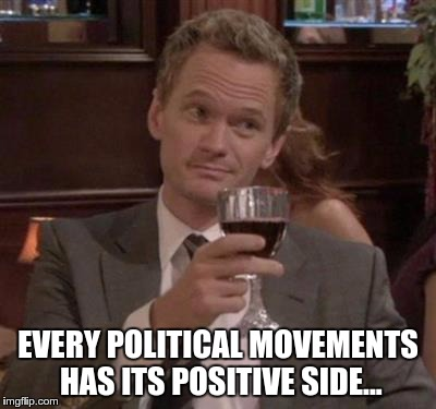 EVERY POLITICAL MOVEMENTS HAS ITS POSITIVE SIDE... | made w/ Imgflip meme maker