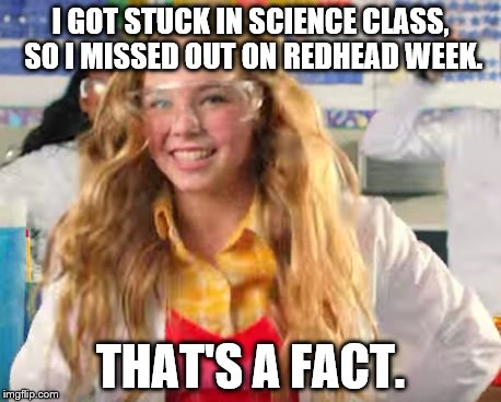 Fact Girl  | I GOT STUCK IN SCIENCE CLASS, SO I MISSED OUT ON REDHEAD WEEK. THAT'S A FACT. | image tagged in fact girl,redhead week,still a redhead no matter what | made w/ Imgflip meme maker