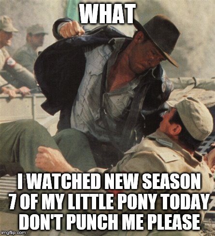 Indiana Jones Punching Nazis | WHAT I WATCHED NEW SEASON 7 OF MY LITTLE PONY TODAY DON'T PUNCH ME PLEASE | image tagged in indiana jones punching nazis | made w/ Imgflip meme maker