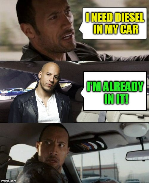 The Rock Driving Blank 2 | I NEED DIESEL IN MY CAR I'M ALREADY IN IT! | image tagged in the rock driving blank 2 | made w/ Imgflip meme maker