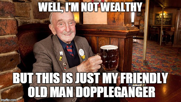 WELL, I'M NOT WEALTHY BUT THIS IS JUST MY FRIENDLY OLD MAN DOPPLEGANGER | made w/ Imgflip meme maker