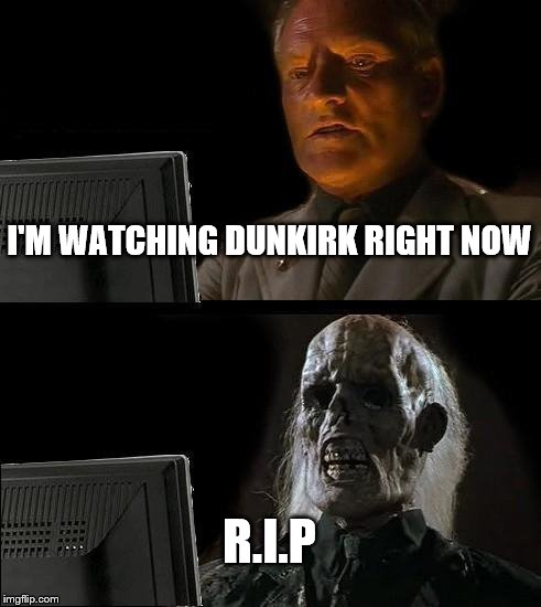 Ill Just Wait Here Meme | I'M WATCHING DUNKIRK RIGHT NOW R.I.P | image tagged in memes,ill just wait here | made w/ Imgflip meme maker