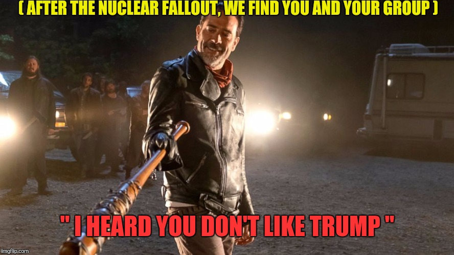 "We're all Trump | ( AFTER THE NUCLEAR FALLOUT, WE FIND YOU AND YOUR GROUP ) "" I HEARD YOU DON'T LIKE TRUMP "" 