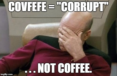 "Captain Picard Facepalm Meme | COVFEFE = ""CORRUPT"" . . . NOT COFFEE. 