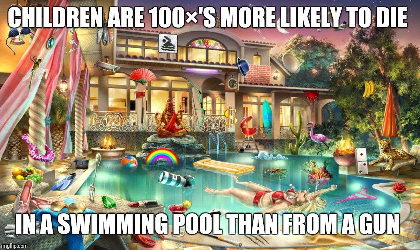 Swimming pool | CHILDREN ARE 100×'S MORE LIKELY TO DIE IN A SWIMMING POOL THAN FROM A GUN | image tagged in swimming pool | made w/ Imgflip meme maker