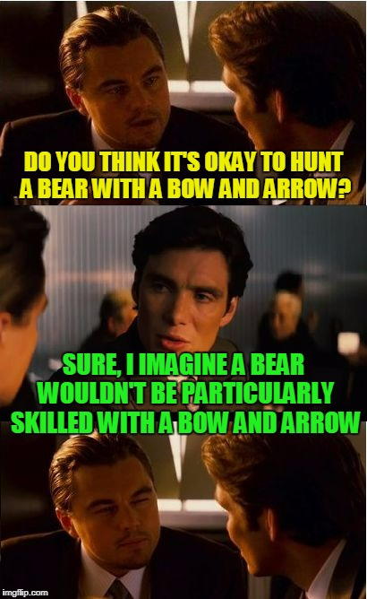 those furry paws would make it difficult | DO YOU THINK IT'S OKAY TO HUNT A BEAR WITH A BOW AND ARROW? SURE, I IMAGINE A BEAR WOULDN'T BE PARTICULARLY SKILLED WITH A BOW AND ARROW | image tagged in memes,inception,bear,hunting,bad joke | made w/ Imgflip meme maker
