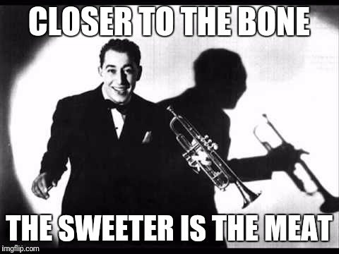 CLOSER TO THE BONE THE SWEETER IS THE MEAT | made w/ Imgflip meme maker