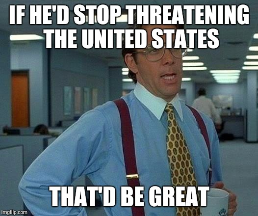 That Would Be Great Meme | IF HE'D STOP THREATENING THE UNITED STATES THAT'D BE GREAT | image tagged in memes,that would be great | made w/ Imgflip meme maker