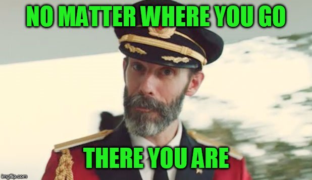 I'm on vacation | NO MATTER WHERE YOU GO THERE YOU ARE | image tagged in captain obvious | made w/ Imgflip meme maker