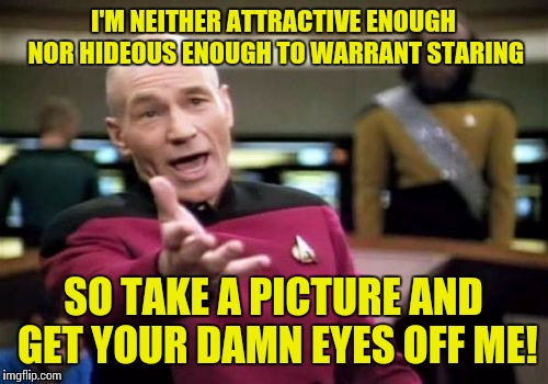 Recipe For Blind Rage | I'M NEITHER ATTRACTIVE ENOUGH NOR HIDEOUS ENOUGH TO WARRANT STARING SO TAKE A PICTURE AND GET YOUR DAMN EYES OFF ME! | image tagged in memes,picard wtf,staring,eye contact,rage | made w/ Imgflip meme maker