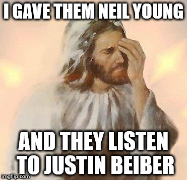 Jesus | I GAVE THEM NEIL YOUNG AND THEY LISTEN TO JUSTIN BEIBER | image tagged in jesus | made w/ Imgflip meme maker