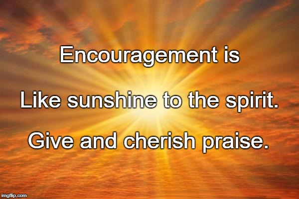 sunshine | Encouragement is Give and cherish praise. Like sunshine to the spirit. | image tagged in sunshine | made w/ Imgflip meme maker
